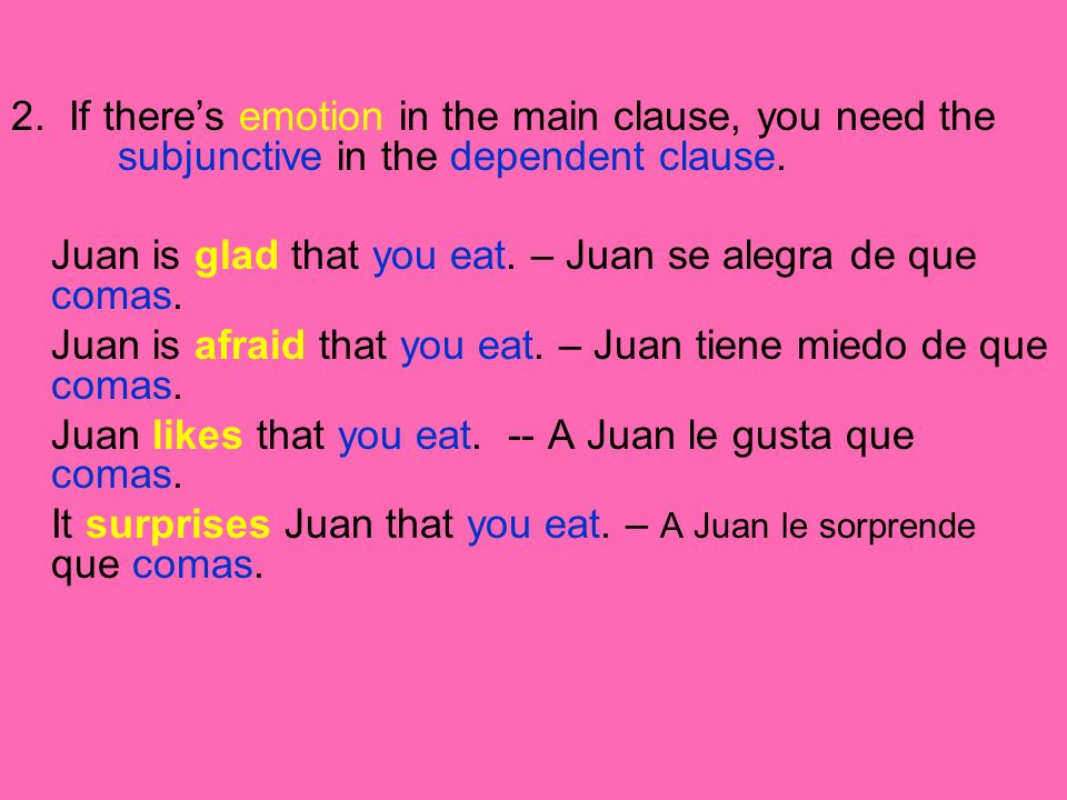 2. If theres emotion in the main clause, you need the subjunctive in the dependent clause. Juan is glad that you eat. – Juan se alegra de que comas. J