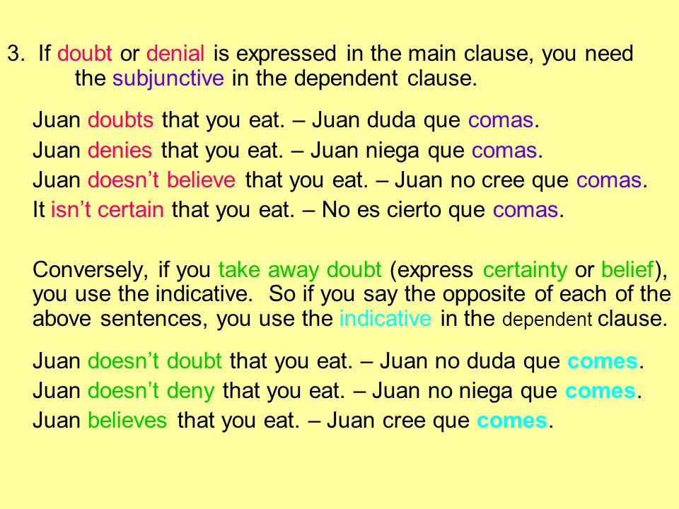 3. If doubt or denial is expressed in the main clause, you need the subjunctive in the dependent clause. Juan doubts that you eat. – Juan duda que com
