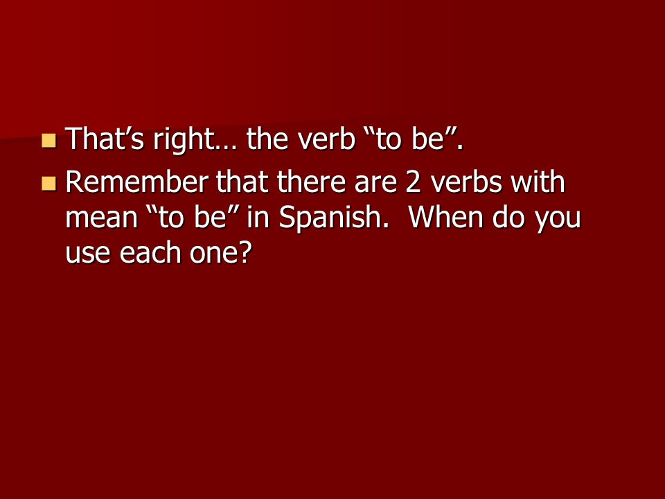 Thats right… the verb to be. Thats right… the verb to be. Remember that there are 2 verbs with mean to be in Spanish. When do you use each one? Rememb
