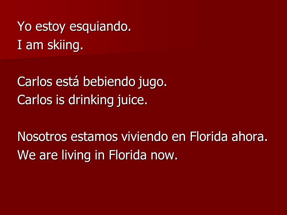 Yo estoy esquiando. I am skiing. Carlos está bebiendo jugo. Carlos is drinking juice. Nosotros estamos viviendo en Florida ahora. We are living in Flo