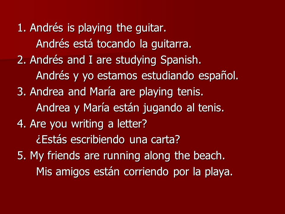 1. Andrés is playing the guitar. Andrés está tocando la guitarra. 2. Andrés and I are studying Spanish. Andrés y yo estamos estudiando español. 3. And