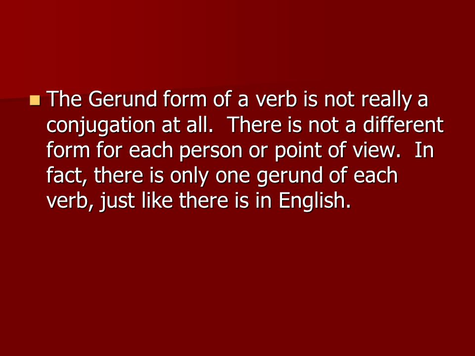 The Gerund form of a verb is not really a conjugation at all. There is not a different form for each person or point of view. In fact, there is only o