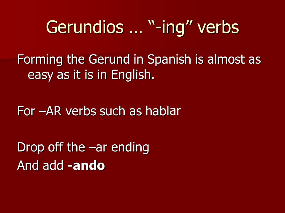 Forming the Gerund in Spanish is almost as easy as it is in English. For –AR verbs such as habl Drop off the –ar ending And add -ando Gerundios … -ing