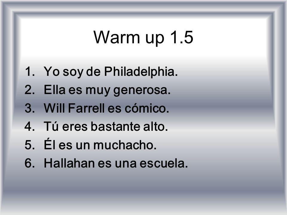 Warm up 1.5 1.Yo soy de Philadelphia. 2.Ella es muy generosa. 3.Will Farrell es cómico. 4.Tú eres bastante alto. 5.Él es un muchacho. 6.Hallahan es un