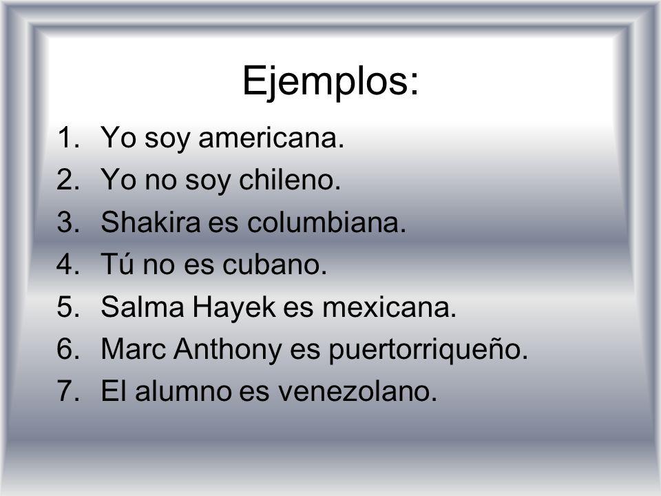 Ejemplos: 1.Yo soy americana. 2.Yo no soy chileno. 3.Shakira es columbiana. 4.Tú no es cubano. 5.Salma Hayek es mexicana. 6.Marc Anthony es puertorriq