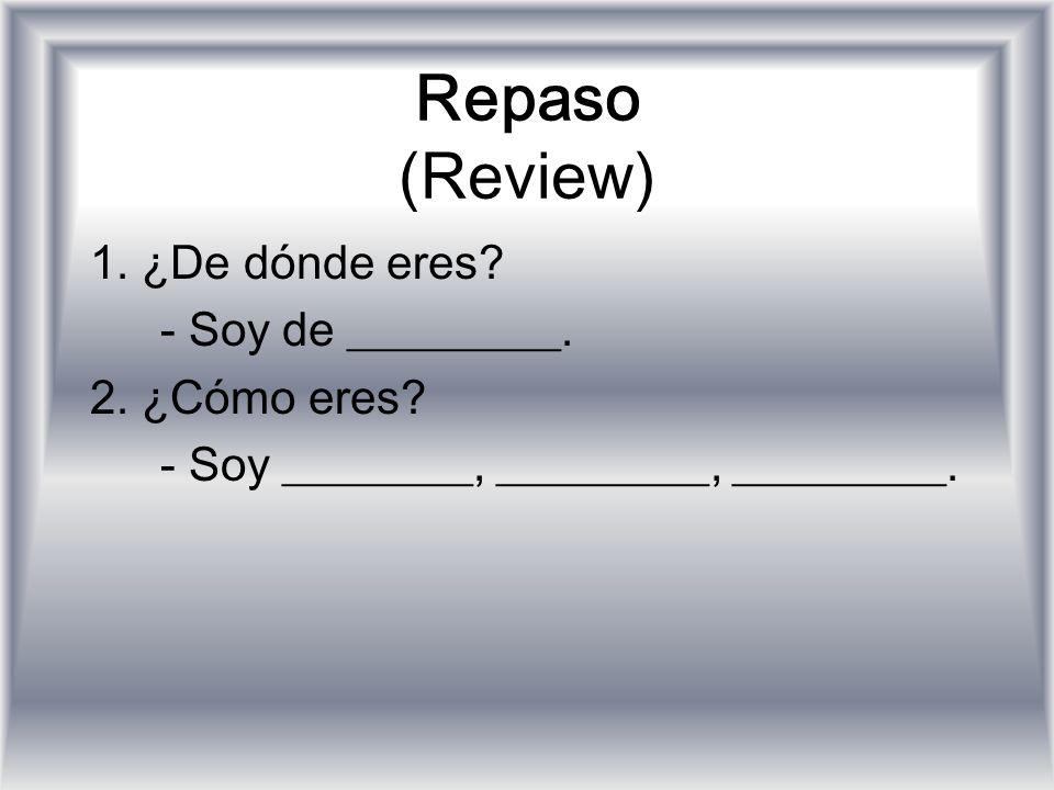 Repaso (Review) 1. ¿De dónde eres? - Soy de _________. 2. ¿Cómo eres? - Soy ________, _________, _________.