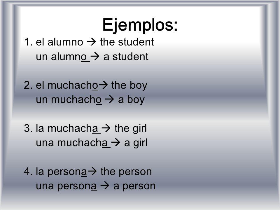 Ejemplos: 1. el alumno the student un alumno a student 2. el muchacho the boy un muchacho a boy 3. la muchacha the girl una muchacha a girl 4. la pers