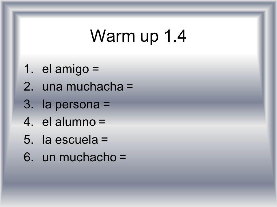Warm up 1.4 1.el amigo = 2.una muchacha = 3.la persona = 4.el alumno = 5.la escuela = 6.un muchacho =