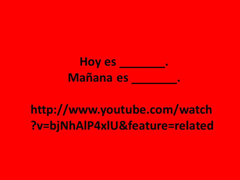 Hoy es _______. Mañana es _______. http://www.youtube.com/watch ?v=bjNhAlP4xlU&feature=related