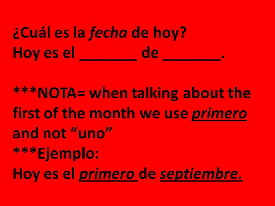 ¿Cuál es la fecha de hoy? Hoy es el _______ de _______. ***NOTA= when talking about the first of the month we use primero and not uno ***Ejemplo: Hoy