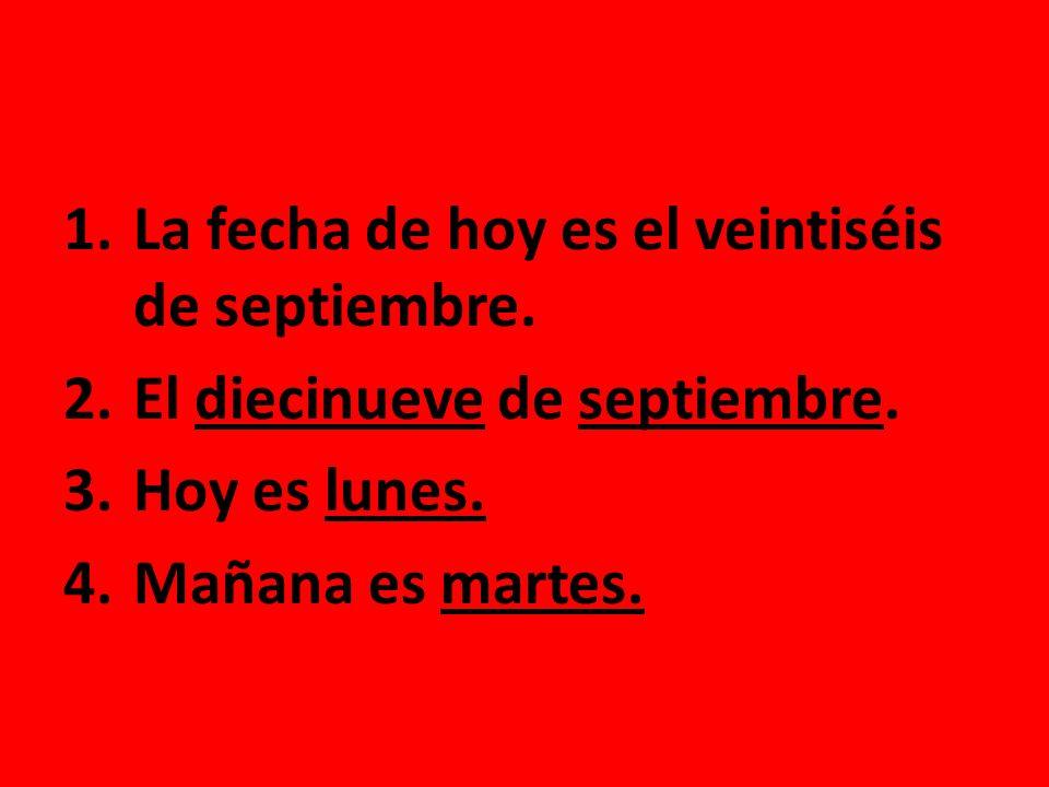 1.La fecha de hoy es el veintiséis de septiembre. 2.El diecinueve de septiembre. 3.Hoy es lunes. 4.Mañana es martes.