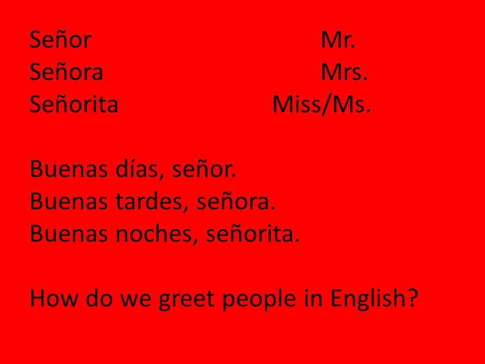 SeñorMr. SeñoraMrs. SeñoritaMiss/Ms. Buenas días, señor. Buenas tardes, señora. Buenas noches, señorita. How do we greet people in English?