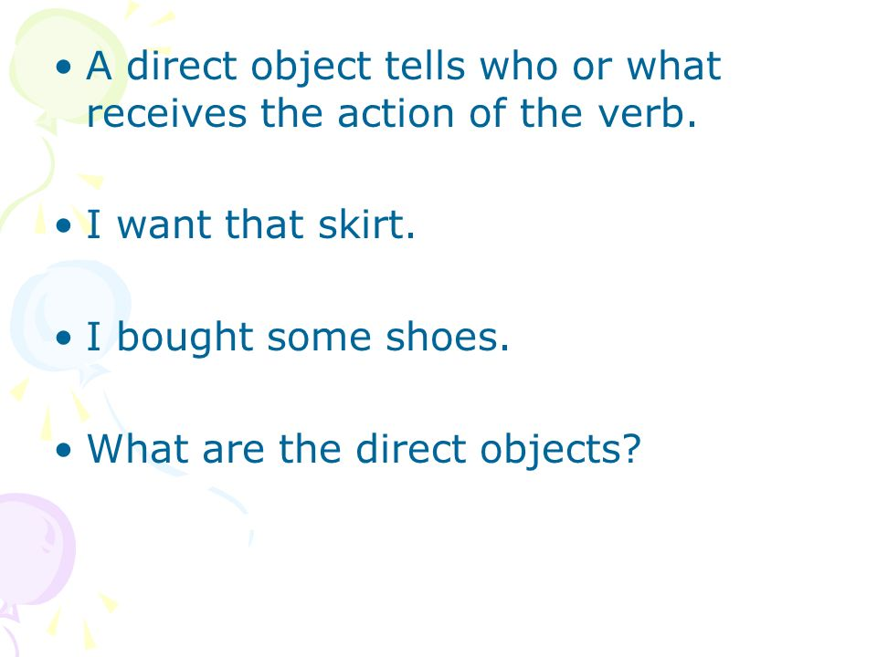 I want that skirt. Skirt is the direct object. I bought some shoes. Shoes are the direct objects.
