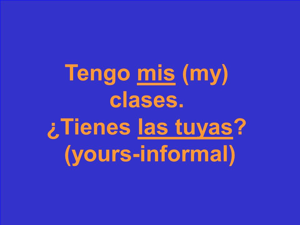 Tengo _________(my) clases. ¿Tienes ______ (yours-informal)