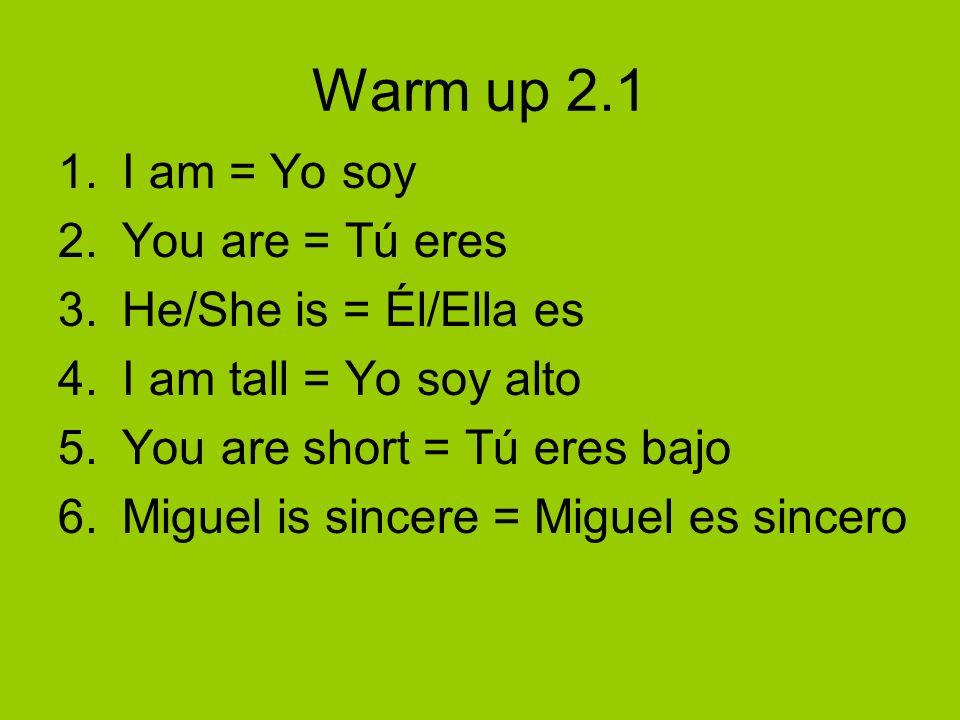 Warm up 2.1 1.I am = Yo soy 2.You are = Tú eres 3.He/She is = Él/Ella es 4.I am tall = Yo soy alto 5.You are short = Tú eres bajo 6.Miguel is sincere
