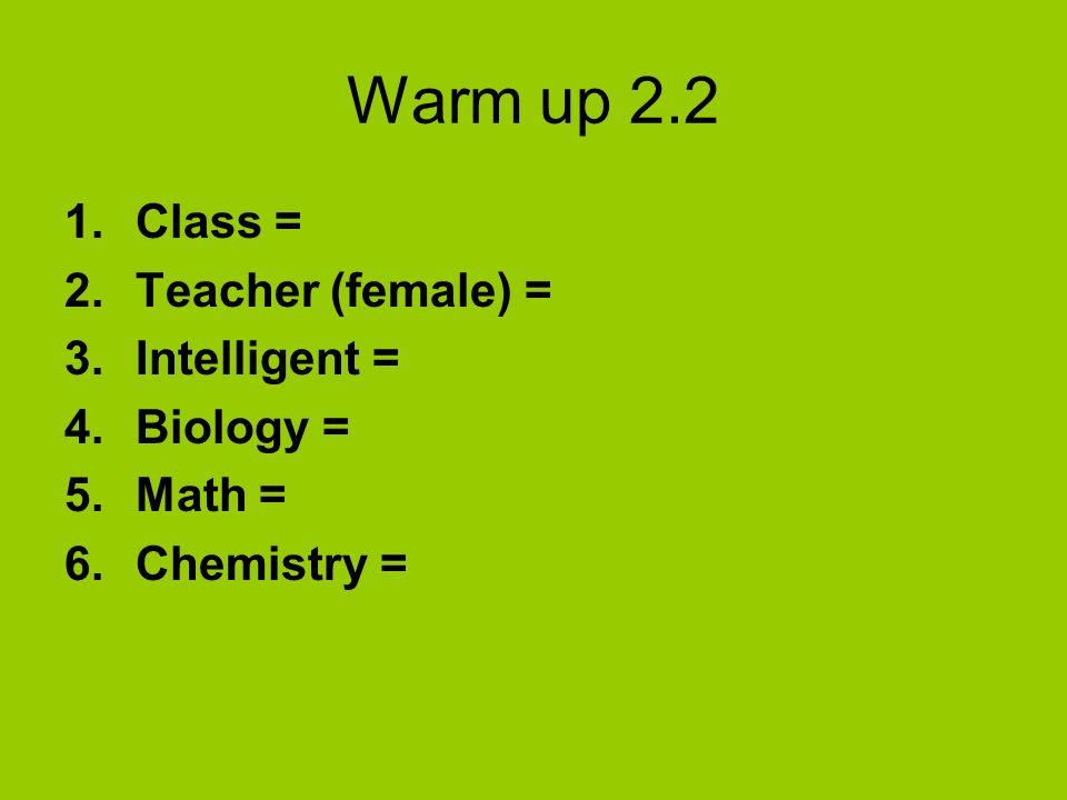 Warm up 2.2 1.Class = 2.Teacher (female) = 3.Intelligent = 4.Biology = 5.Math = 6.Chemistry =