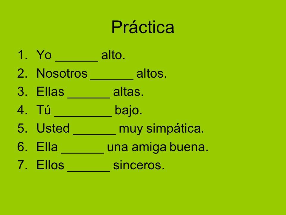 Práctica 1.Yo ______ alto. 2.Nosotros ______ altos. 3.Ellas ______ altas. 4.Tú ________ bajo. 5.Usted ______ muy simpática. 6.Ella ______ una amiga bu