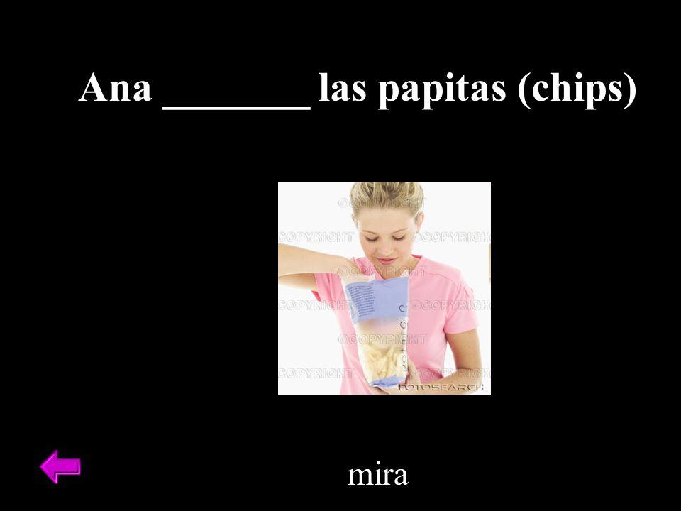 Ana _______ las papitas (chips) mira