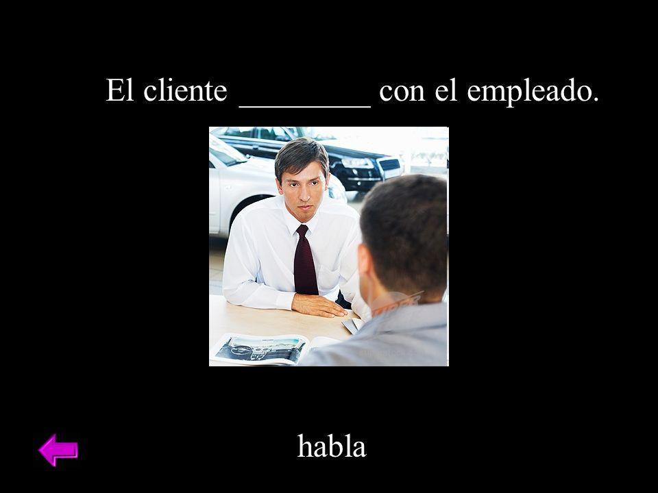El cliente ________ con el empleado. habla