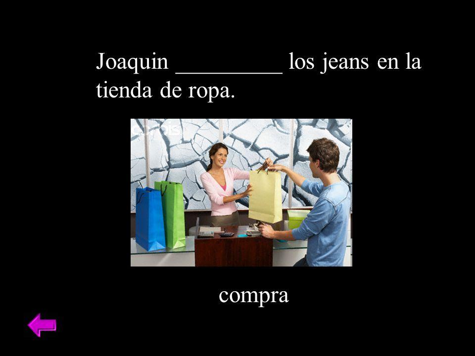 Joaquin _________ los jeans en la tienda de ropa. compra
