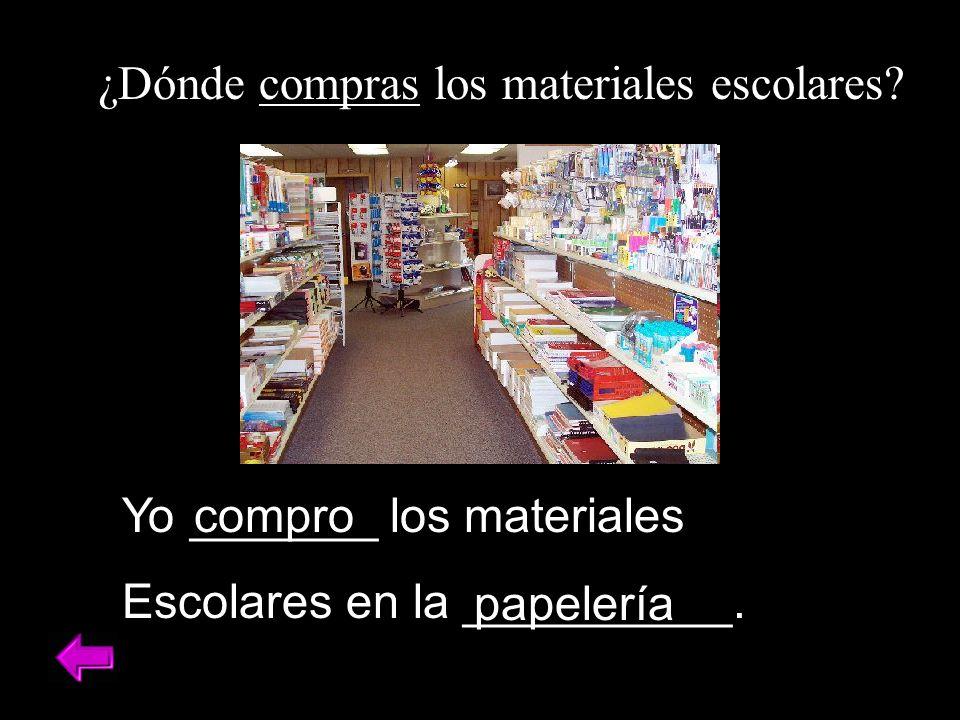 ¿Dónde compras los materiales escolares? Yo _______ los materiales Escolares en la __________. compro papelería