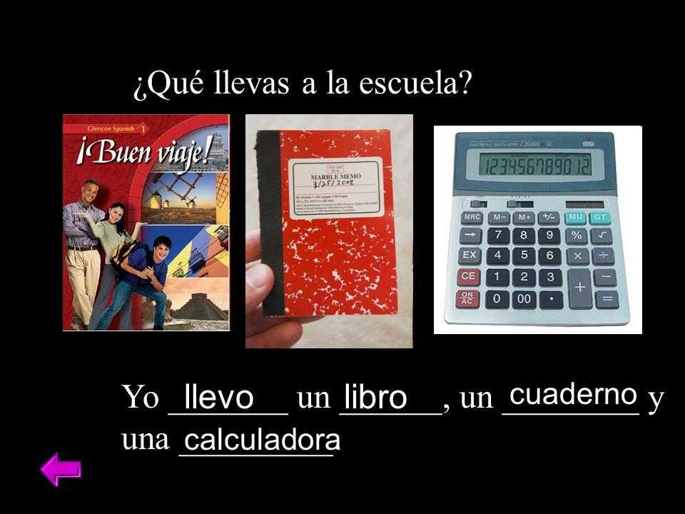 ¿Qué llevas a la escuela? Yo _______ un ______, un ________ y una _________. llevolibro cuaderno calculadora