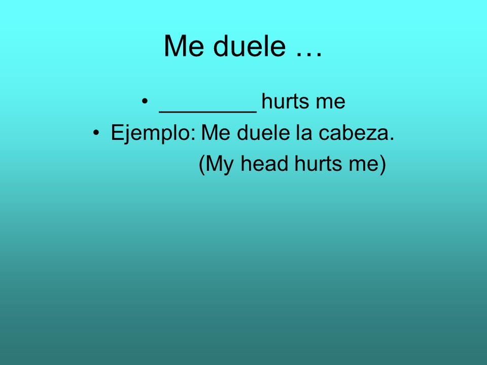 Me duele … ________ hurts me Ejemplo: Me duele la cabeza. (My head hurts me)