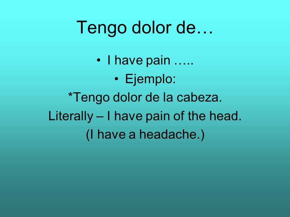 Tengo dolor de… I have pain ….. Ejemplo: *Tengo dolor de la cabeza. Literally – I have pain of the head. (I have a headache.)