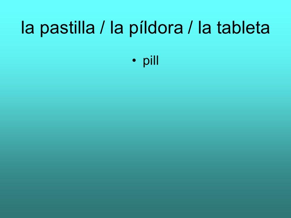 la pastilla / la píldora / la tableta pill