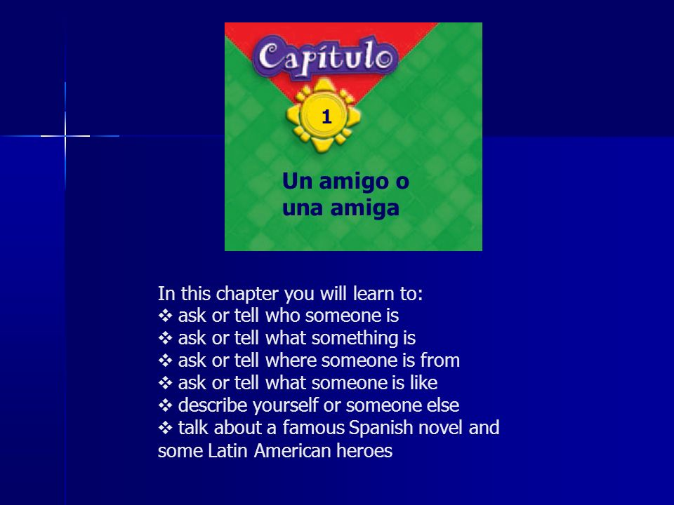 In this chapter you will learn to: ask or tell who someone is ask or tell what something is ask or tell where someone is from ask or tell what someone is like describe yourself or someone else talk about a famous Spanish novel and some Latin American heroes Un amigo o una amiga 1