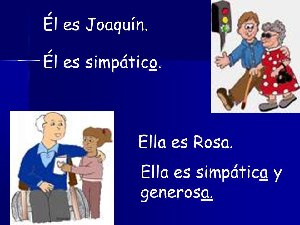 Él es Joaquín. Él es simpático. Ella es Rosa. Ella es simpática y generosa.