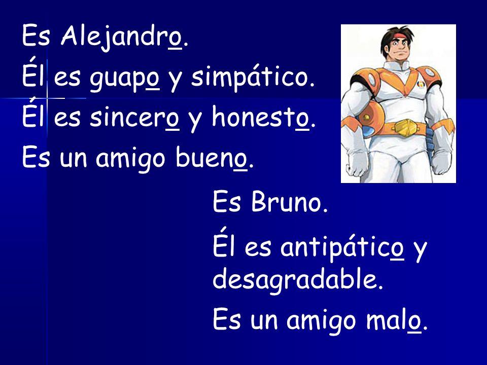 Es Alejandro. Él es guapo y simpático. Él es sincero y honesto.