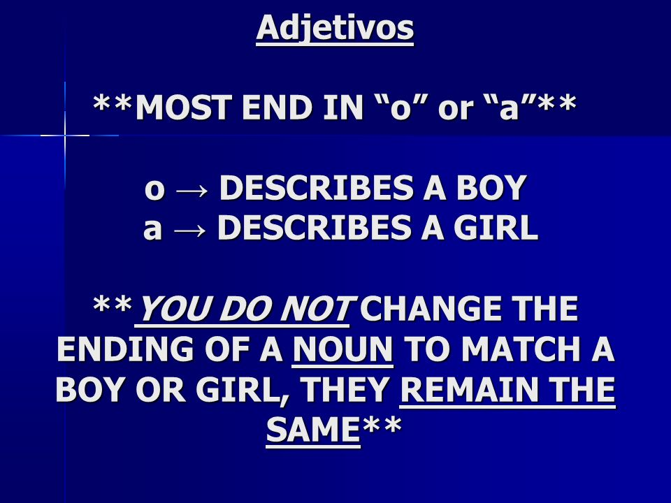 Adjetivos **MOST END IN o or a** o DESCRIBES A BOY a DESCRIBES A GIRL **YOU DO NOT CHANGE THE ENDING OF A NOUN TO MATCH A BOY OR GIRL, THEY REMAIN THE