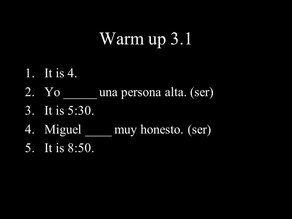 Warm up 3.1 1.It is 4. 2.Yo _____ una persona alta. (ser) 3.It is 5:30. 4.Miguel ____ muy honesto. (ser) 5.It is 8:50.