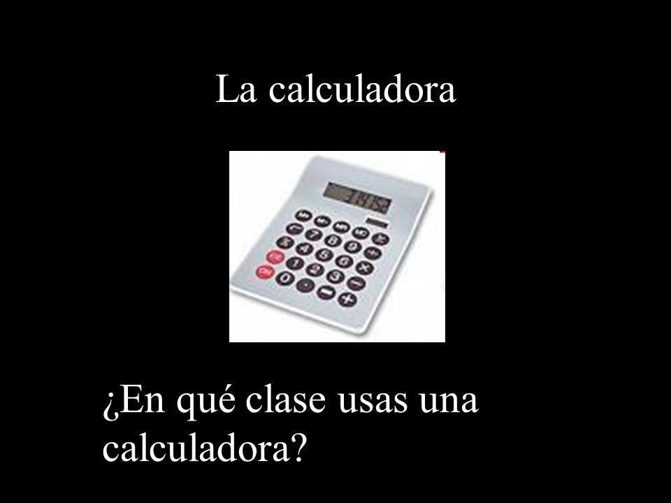 La calculadora ¿En qué clase usas una calculadora?