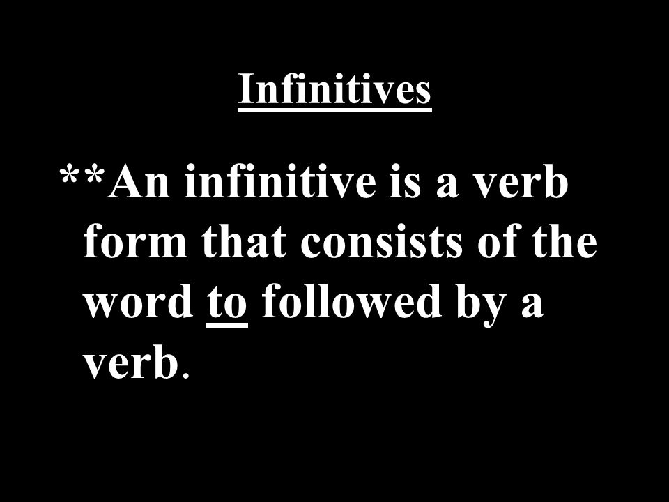 Infinitives **An infinitive is a verb form that consists of the word to followed by a verb.
