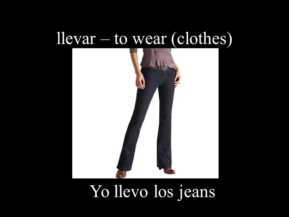 llevar – to wear (clothes) Yo llevo los jeans