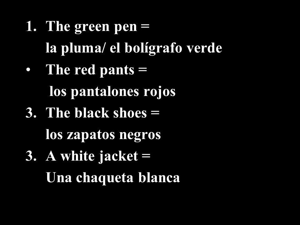 1.The green pen = la pluma/ el bolígrafo verde The red pants = los pantalones rojos 3.The black shoes = los zapatos negros 3.A white jacket = Una chaq