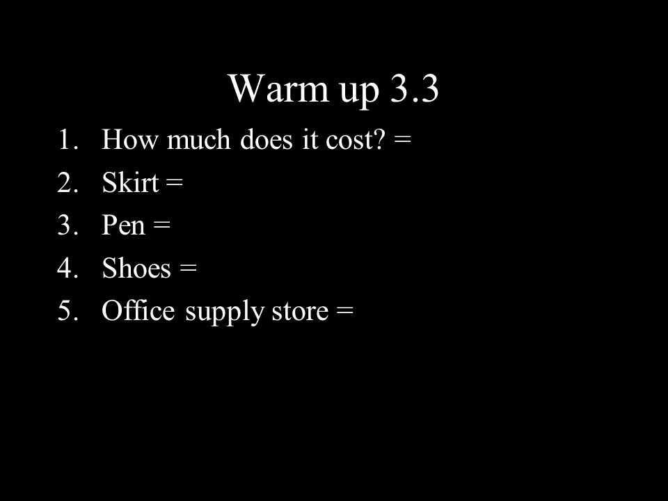 Warm up 3.3 1.How much does it cost? = 2.Skirt = 3.Pen = 4.Shoes = 5.Office supply store =