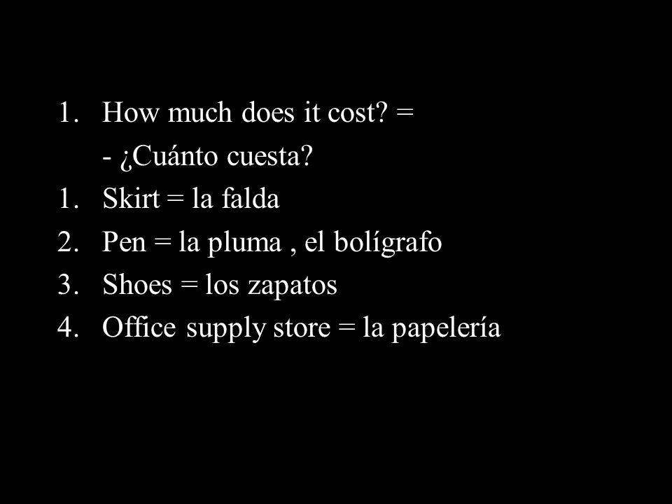 1.How much does it cost? = - ¿Cuánto cuesta? 1.Skirt = la falda 2.Pen = la pluma, el bolígrafo 3.Shoes = los zapatos 4.Office supply store = la papele