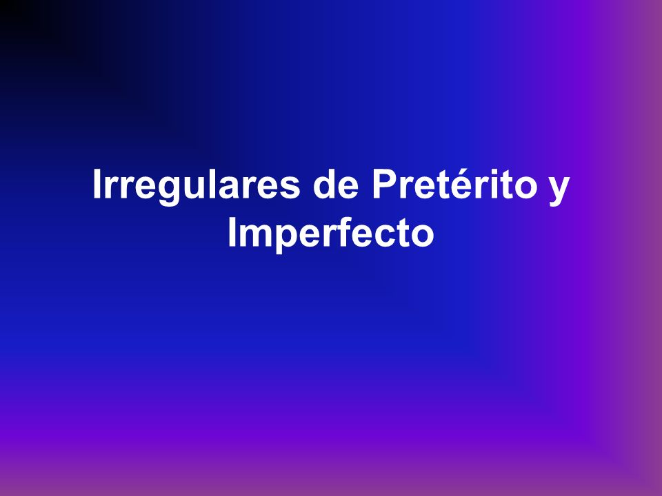 Irregulares de Pretérito y Imperfecto