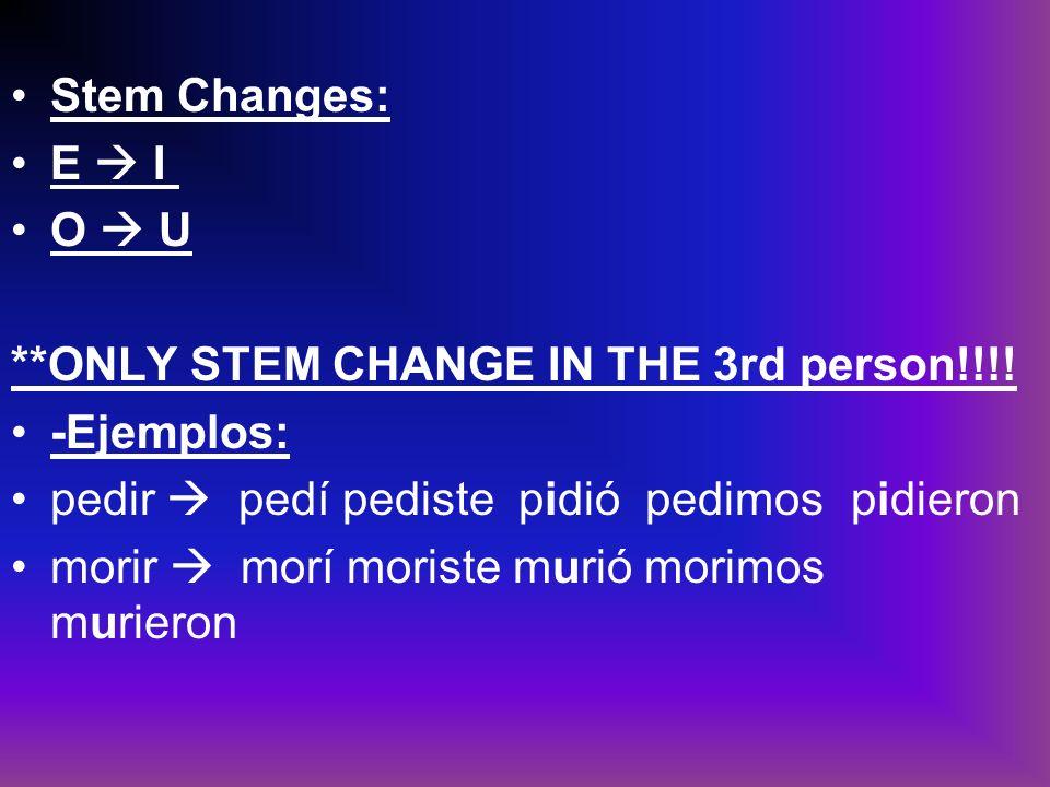 Stem Changes: E I O U **ONLY STEM CHANGE IN THE 3rd person!!!! -Ejemplos: pedir pedí pediste pidió pedimospidieron morir morí moriste murió morimos mu