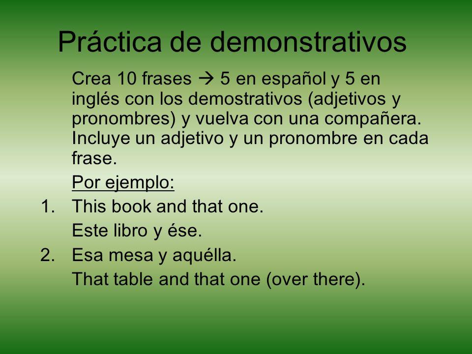 Práctica de demonstrativos Crea 10 frases 5 en español y 5 en inglés con los demostrativos (adjetivos y pronombres) y vuelva con una compañera.