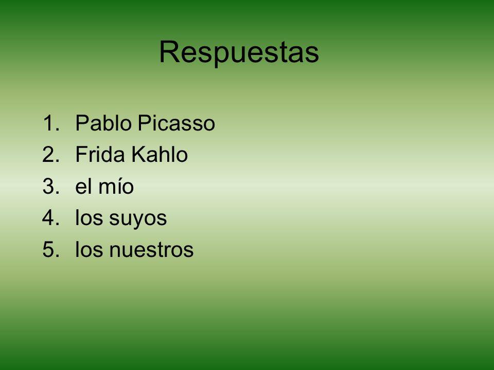Respuestas 1.Pablo Picasso 2.Frida Kahlo 3.el mío 4.los suyos 5.los nuestros