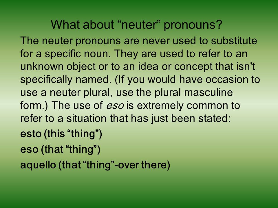 What about neuter pronouns.The neuter pronouns are never used to substitute for a specific noun.