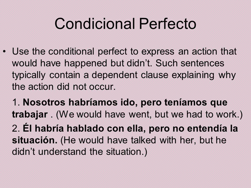 Condicional Perfecto Use the conditional perfect to express an action that would have happened but didnt. Such sentences typically contain a dependent