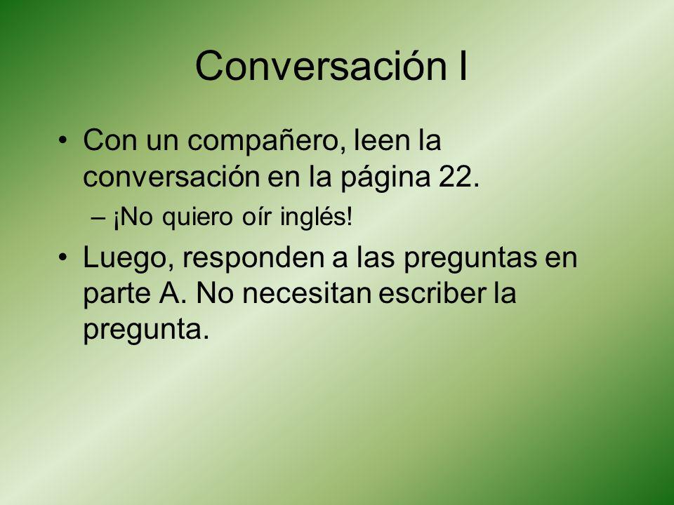 Conversación I Con un compañero, leen la conversación en la página 22. –¡No quiero oír inglés! Luego, responden a las preguntas en parte A. No necesit