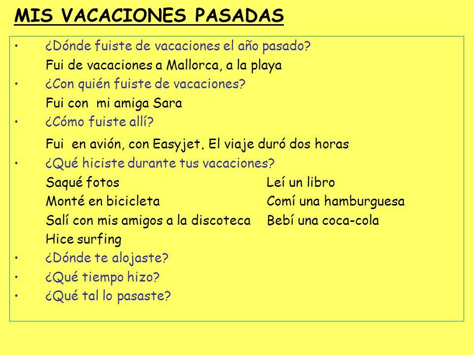 MIS VACACIONES PASADAS ¿Dónde fuiste de vacaciones el año pasado? Fui de vacaciones a Mallorca, a la playa ¿Con quién fuiste de vacaciones? Fui con mi