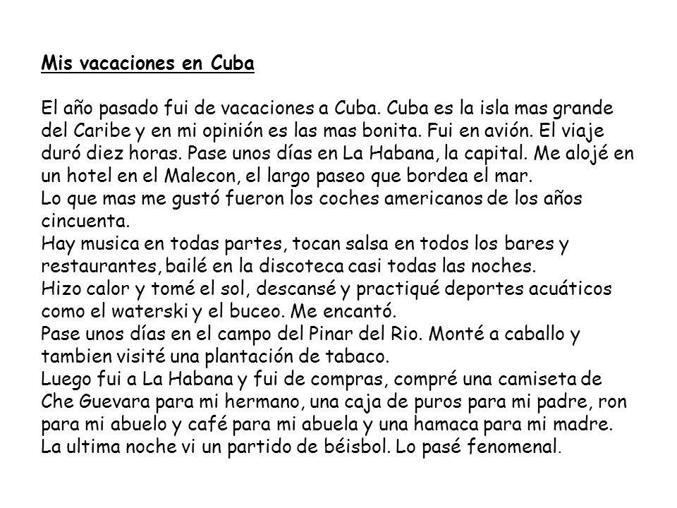 Mis vacaciones en Cuba El año pasado fui de vacaciones a Cuba. Cuba es la isla mas grande del Caribe y en mi opinión es las mas bonita. Fui en avión.