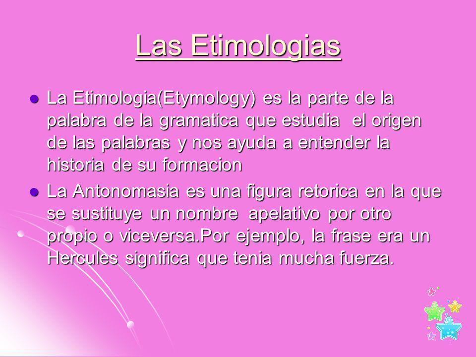 Las Etimologias La Etimologia(Etymology) es la parte de la palabra de la gramatica que estudia el origen de las palabras y nos ayuda a entender la his